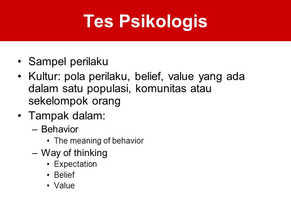 Tes Psikologis Sampel perilaku Kultur: pola perilaku, belief, value yang ada dalam satu populasi, komunitas atau sekelompok orang Tampak dalam: –Behavior The meaning of behavior –Way of thinking Expectation Belief Value