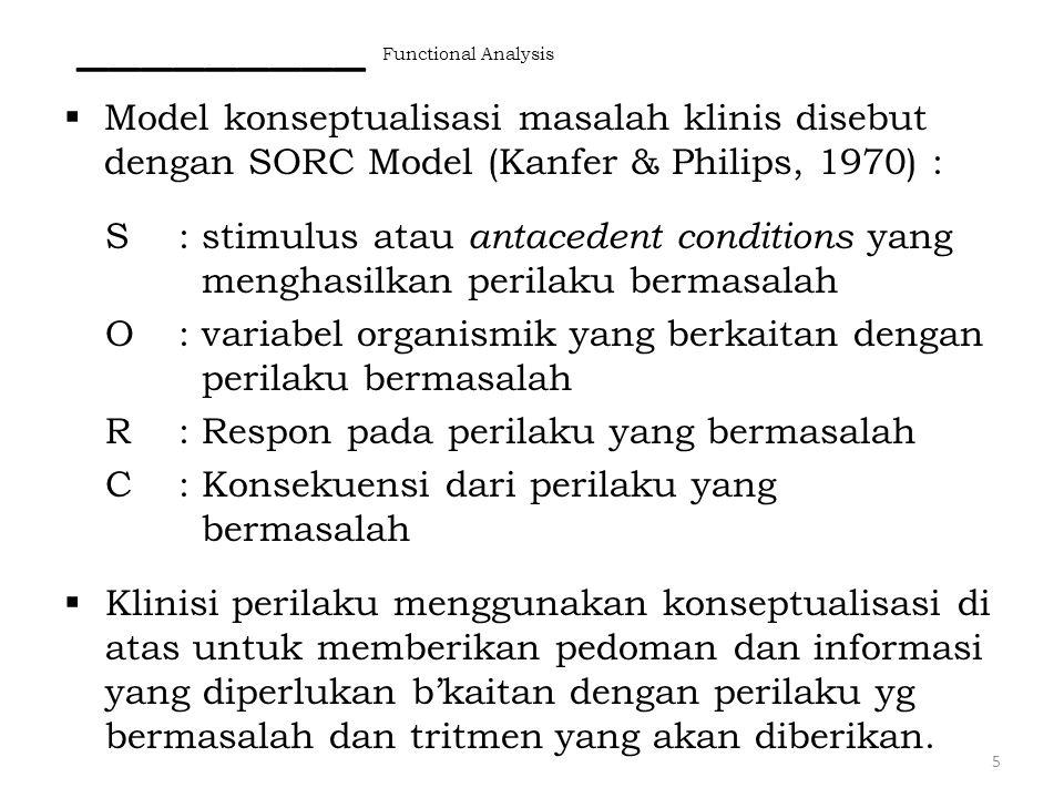  Model konseptualisasi masalah klinis disebut dengan SORC Model (Kanfer & Philips, 1970) : S: stimulus atau antacedent conditions yang menghasilkan p