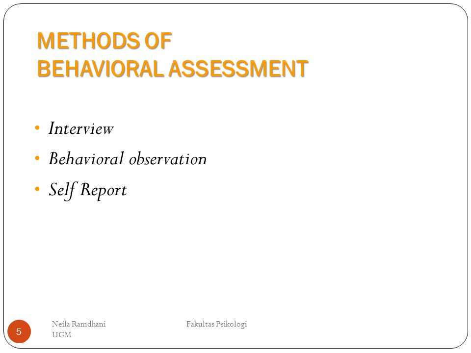 METHODS OF BEHAVIORAL ASSESSMENT Neila Ramdhani Fakultas Psikologi UGM 5 Interview Behavioral observation Self Report