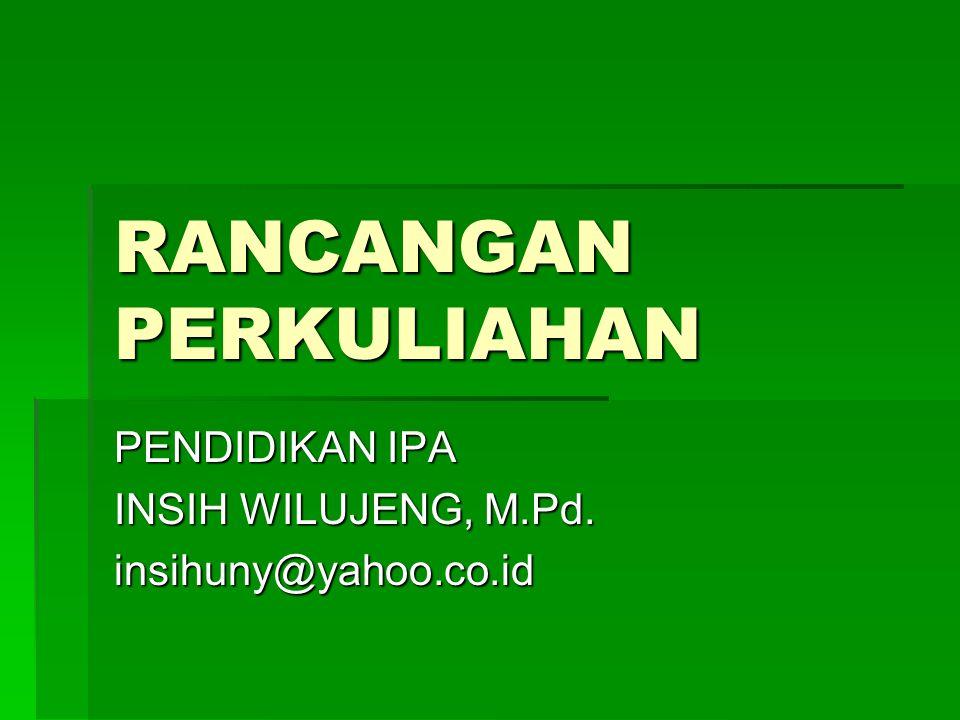 RANCANGAN PERKULIAHAN PENDIDIKAN IPA INSIH WILUJENG, M.Pd. insihuny@yahoo.co.id