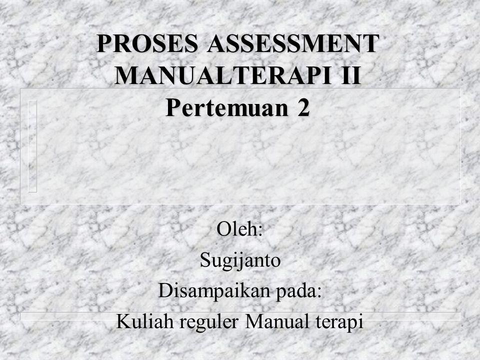 PROSES ASSESSMENT MANUALTERAPI II Pertemuan 2 Oleh: Sugijanto Disampaikan pada: Kuliah reguler Manual terapi