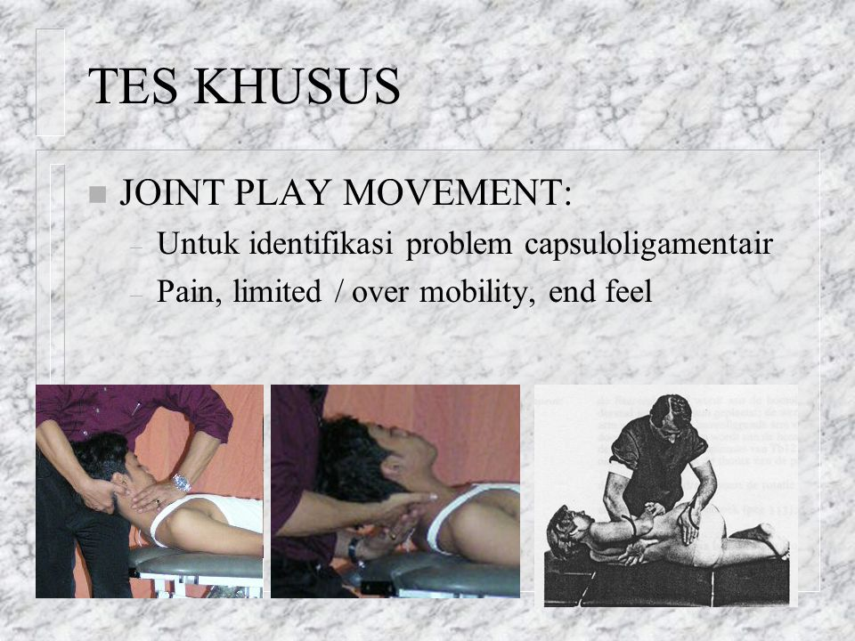TES KHUSUS n JOINT PLAY MOVEMENT: – Untuk identifikasi problem capsuloligamentair – Pain, limited / over mobility, end feel