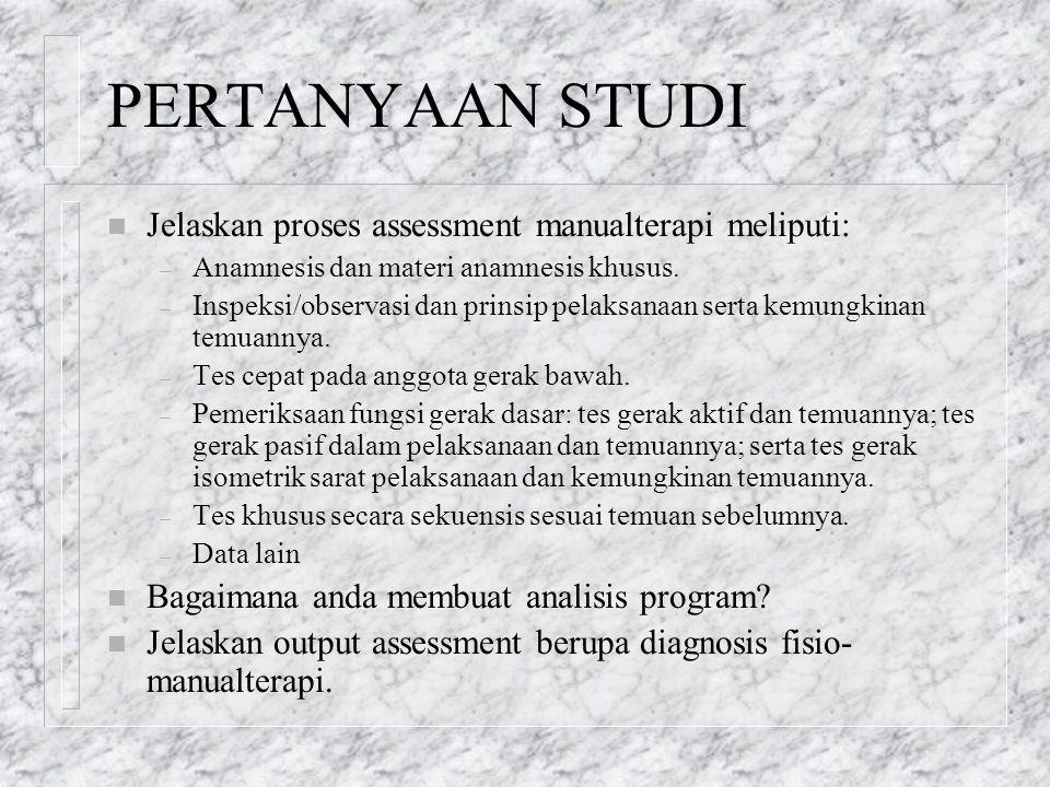 PERTANYAAN STUDI n Jelaskan proses assessment manualterapi meliputi: – Anamnesis dan materi anamnesis khusus. – Inspeksi/observasi dan prinsip pelaksa