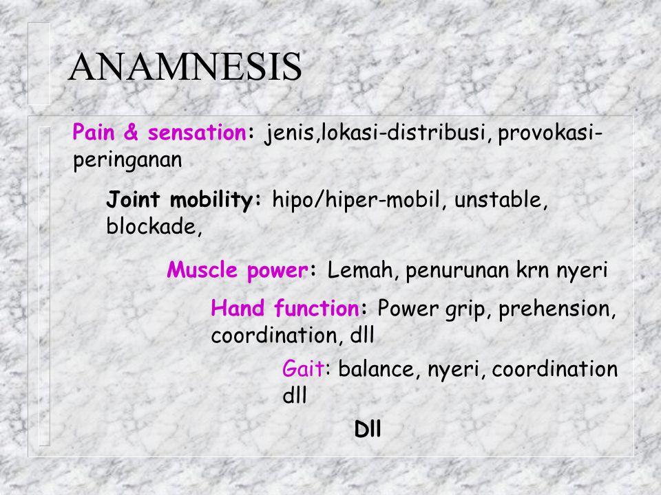 ANAMNESIS Pain & sensation: jenis,lokasi-distribusi, provokasi- peringanan Joint mobility: hipo/hiper-mobil, unstable, blockade, Muscle power: Lemah,