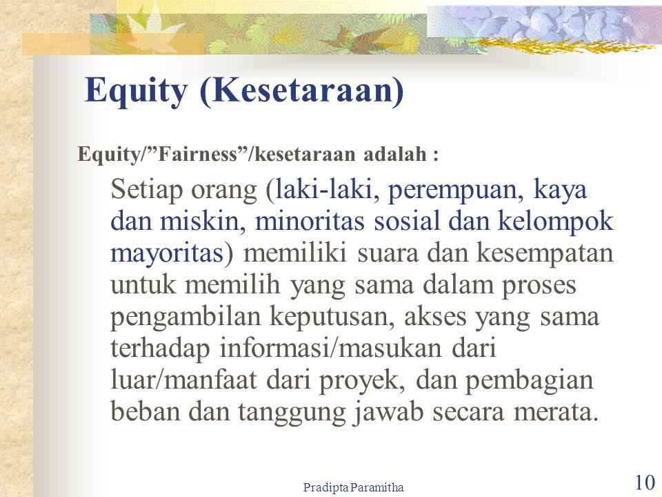 Pradipta Paramitha 10 Equity (Kesetaraan) Equity/ Fairness /kesetaraan adalah : Setiap orang (laki-laki, perempuan, kaya dan miskin, minoritas sosial dan kelompok mayoritas) memiliki suara dan kesempatan untuk memilih yang sama dalam proses pengambilan keputusan, akses yang sama terhadap informasi/masukan dari luar/manfaat dari proyek, dan pembagian beban dan tanggung jawab secara merata.