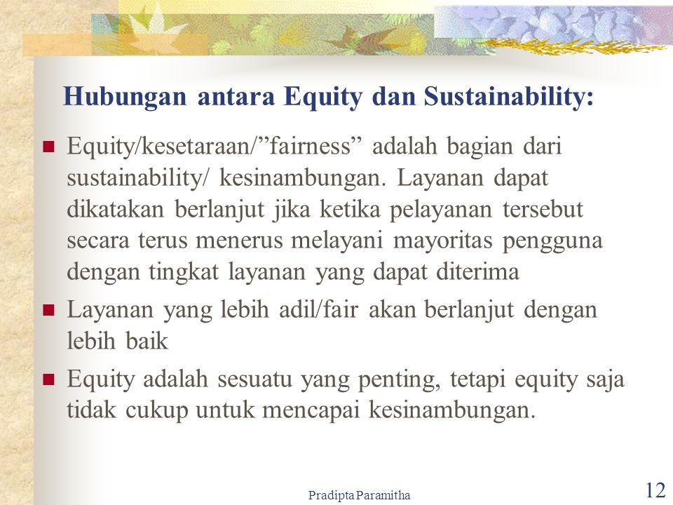 Pradipta Paramitha 12 Hubungan antara Equity dan Sustainability: Equity/kesetaraan/ fairness adalah bagian dari sustainability/ kesinambungan.