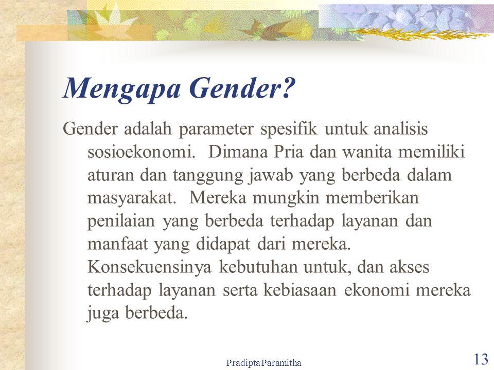 Pradipta Paramitha 13 Mengapa Gender? Gender adalah parameter spesifik untuk analisis sosioekonomi. Dimana Pria dan wanita memiliki aturan dan tanggun