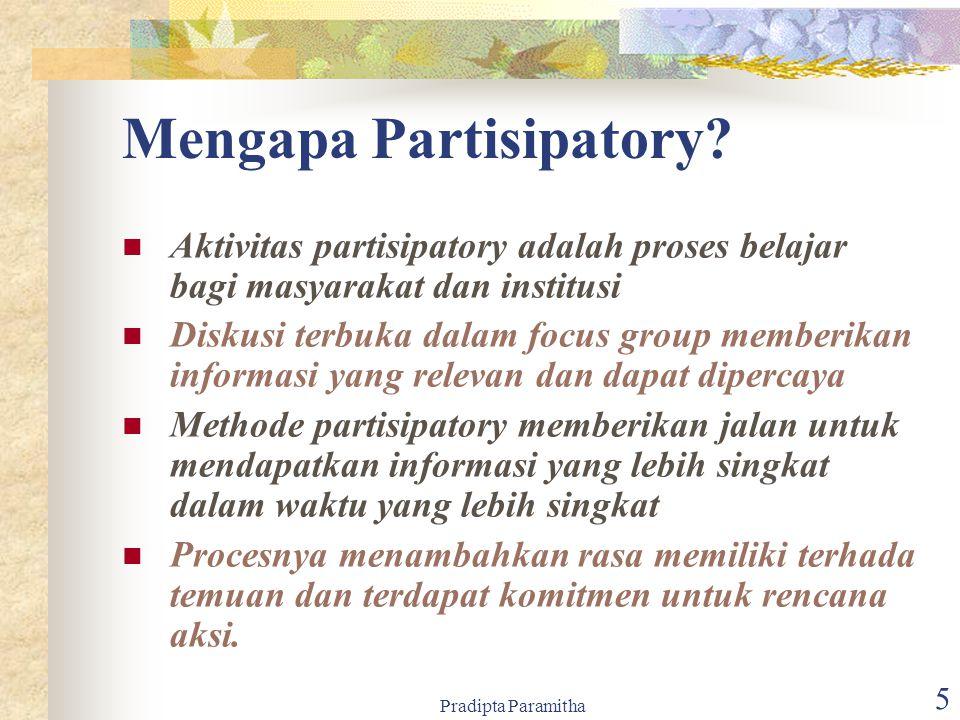 Pradipta Paramitha 5 Mengapa Partisipatory? Aktivitas partisipatory adalah proses belajar bagi masyarakat dan institusi Diskusi terbuka dalam focus gr