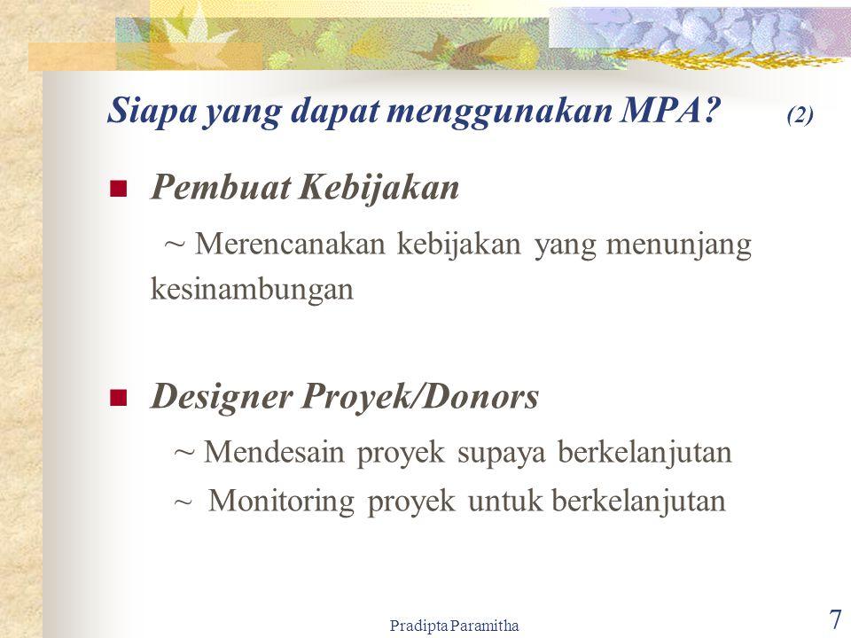 Pradipta Paramitha 7 Pembuat Kebijakan ~ Merencanakan kebijakan yang menunjang kesinambungan Designer Proyek/Donors ~ Mendesain proyek supaya berkelanjutan ~ Monitoring proyek untuk berkelanjutan Siapa yang dapat menggunakan MPA.