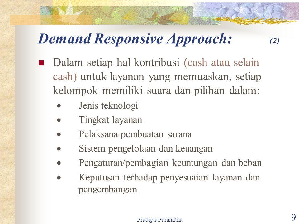 Pradipta Paramitha 9 Dalam setiap hal kontribusi (cash atau selain cash) untuk layanan yang memuaskan, setiap kelompok memiliki suara dan pilihan dalam:  Jenis teknologi  Tingkat layanan  Pelaksana pembuatan sarana  Sistem pengelolaan dan keuangan  Pengaturan/pembagian keuntungan dan beban  Keputusan terhadap penyesuaian layanan dan pengembangan Demand Responsive Approach: (2)