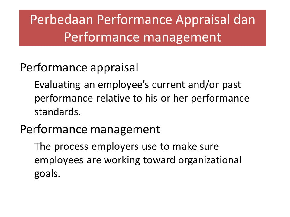 Perbedaan Performance Appraisal dan Performance management Performance appraisal Evaluating an employee's current and/or past performance relative to