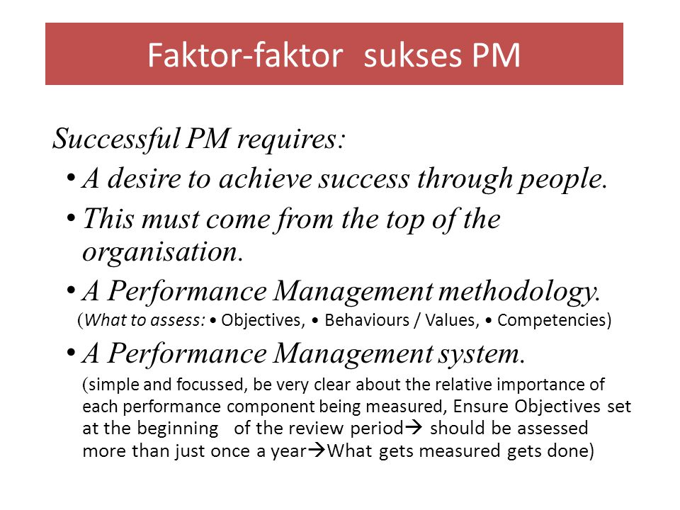 Faktor-faktor sukses PM Successful PM requires: A desire to achieve success through people. This must come from the top of the organisation. A Perform