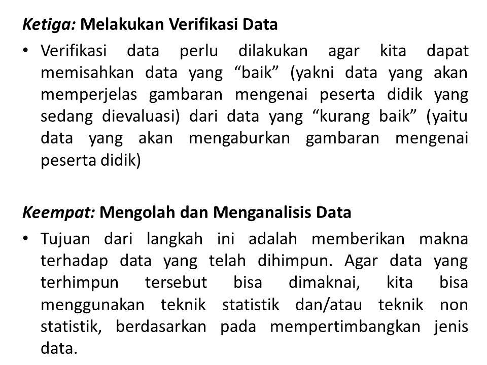 Ketiga: Melakukan Verifikasi Data Verifikasi data perlu dilakukan agar kita dapat memisahkan data yang baik (yakni data yang akan memperjelas gambaran mengenai peserta didik yang sedang dievaluasi) dari data yang kurang baik (yaitu data yang akan mengaburkan gambaran mengenai peserta didik) Keempat: Mengolah dan Menganalisis Data Tujuan dari langkah ini adalah memberikan makna terhadap data yang telah dihimpun.