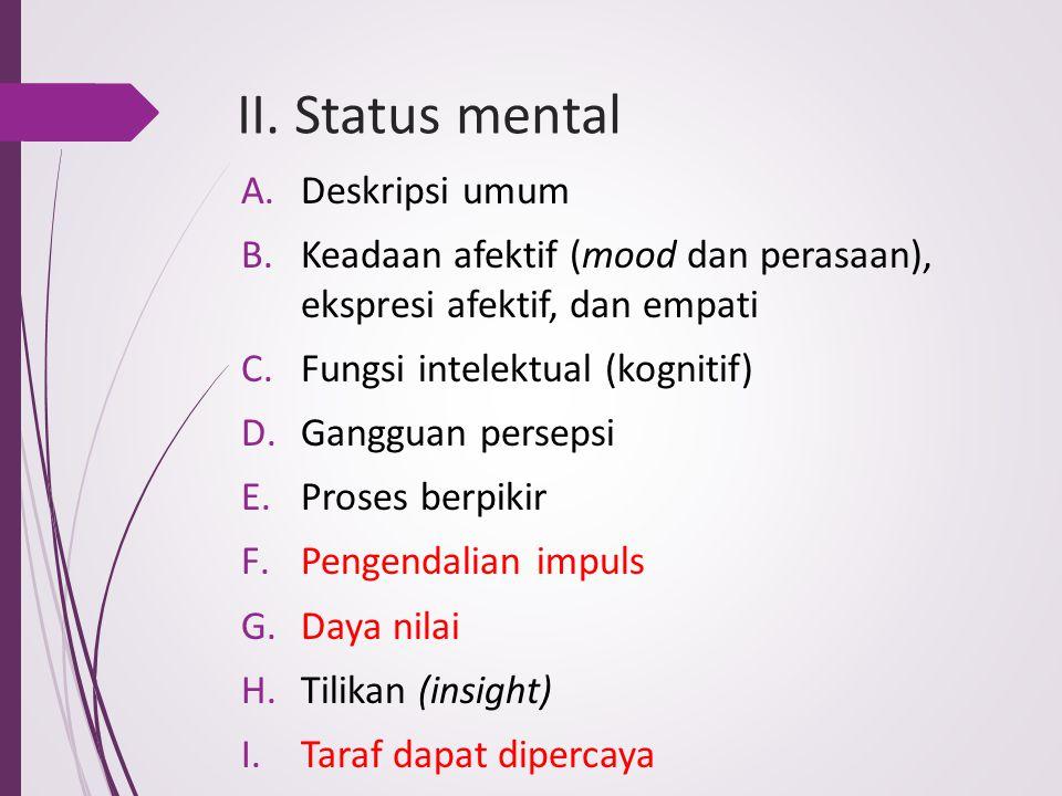 II. Status mental A.Deskripsi umum B.Keadaan afektif (mood dan perasaan), ekspresi afektif, dan empati C.Fungsi intelektual (kognitif) D.Gangguan pers