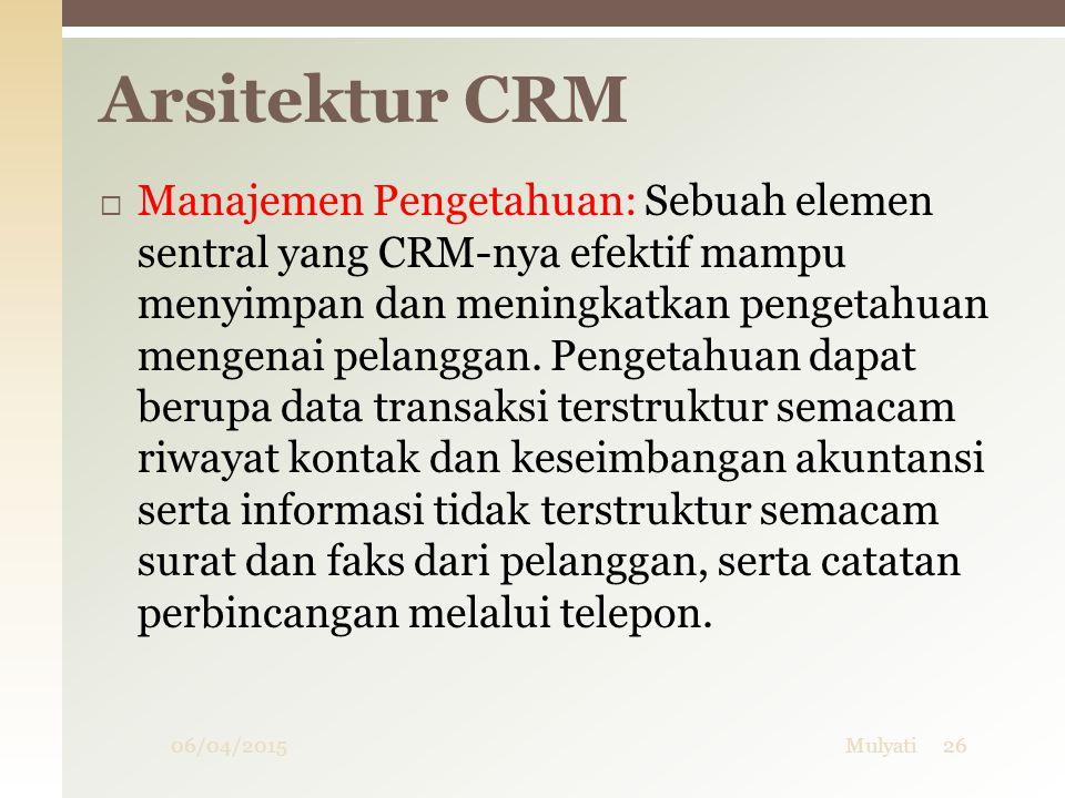 06/04/2015Mulyati26  Manajemen Pengetahuan: Sebuah elemen sentral yang CRM-nya efektif mampu menyimpan dan meningkatkan pengetahuan mengenai pelangga