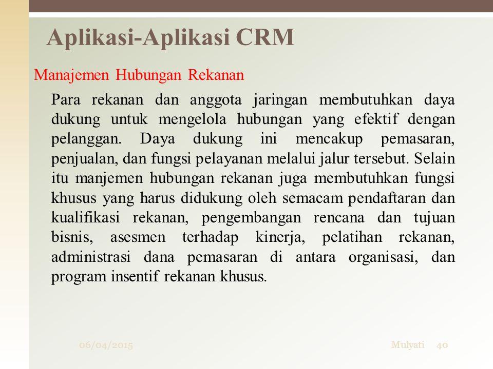 06/04/2015Mulyati40 Aplikasi-Aplikasi CRM Manajemen Hubungan Rekanan Para rekanan dan anggota jaringan membutuhkan daya dukung untuk mengelola hubunga