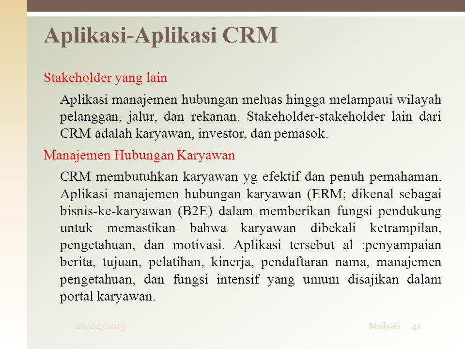06/04/2015Mulyati41 Aplikasi-Aplikasi CRM Stakeholder yang lain Aplikasi manajemen hubungan meluas hingga melampaui wilayah pelanggan, jalur, dan reka