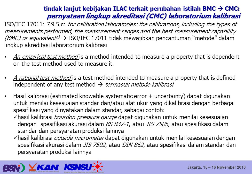 Jakarta, 15 – 16 November 2010 ISO/IEC 17011: 7.9.5.c: for calibration laboratories: the calibrations, including the types of measurements performed, the measurement ranges and the best measurement capability (BMC) or equivalent 1)  ISO/IEC 17011 tidak mewajibkan pencantuman metode dalam lingkup akreditasi laboratorium kalibrasi An empirical test method is a method intended to measure a property that is dependent on the test method used to measure it.