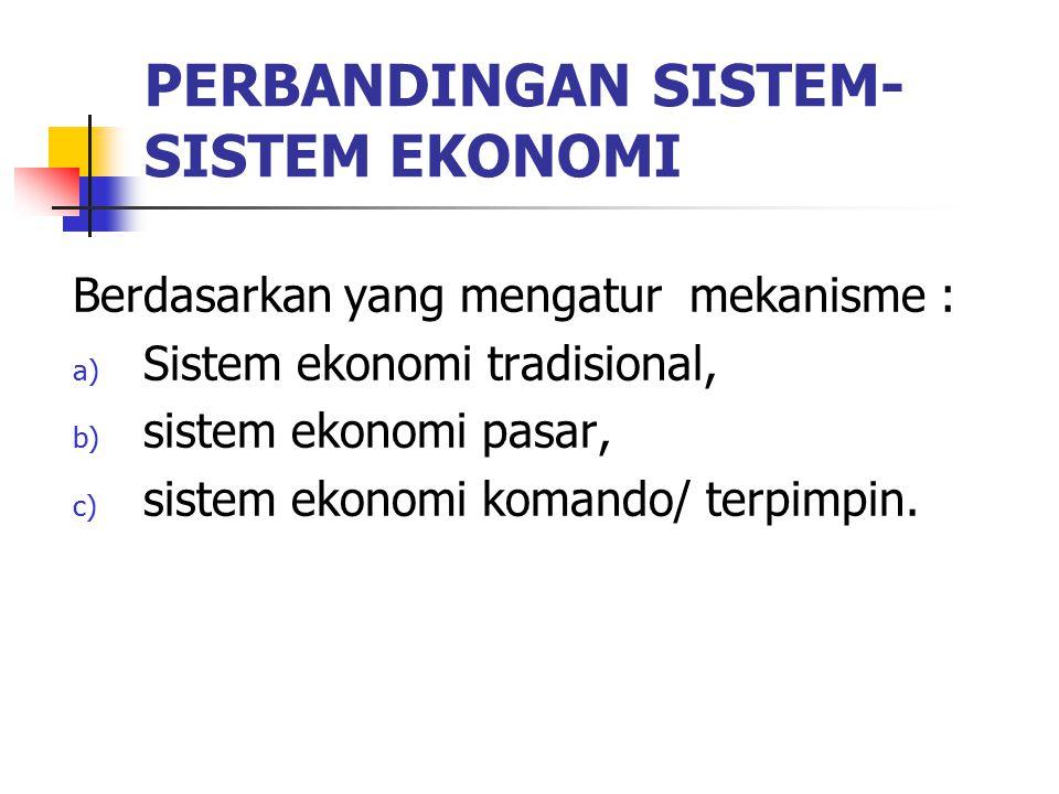 PERBANDINGAN SISTEM- SISTEM EKONOMI Berdasarkan yang mengatur mekanisme : a) Sistem ekonomi tradisional, b) sistem ekonomi pasar, c) sistem ekonomi ko