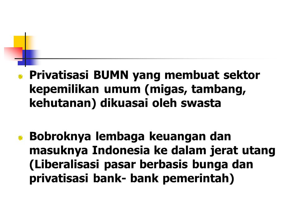Privatisasi BUMN yang membuat sektor kepemilikan umum (migas, tambang, kehutanan) dikuasai oleh swasta Bobroknya lembaga keuangan dan masuknya Indones