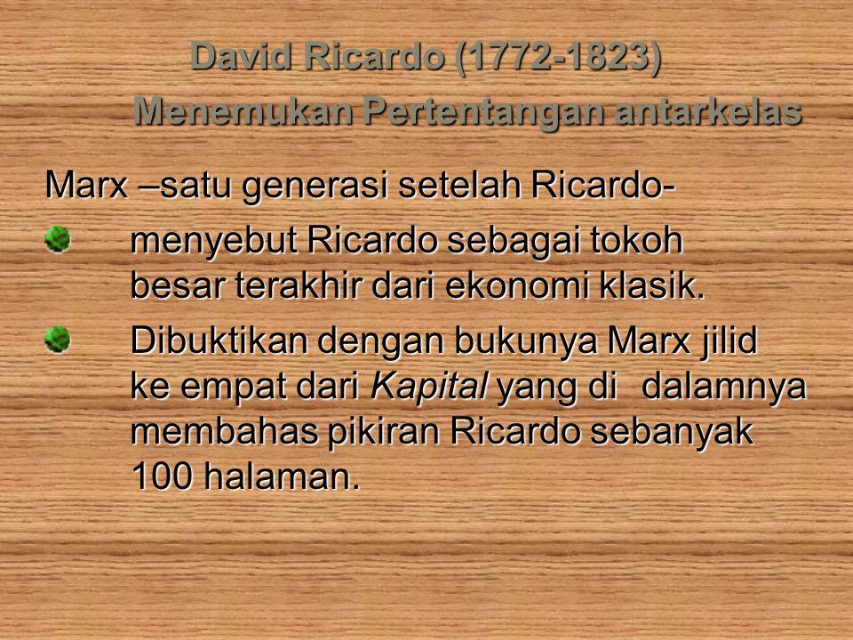 David Ricardo (1772-1823) Menemukan Pertentangan antarkelas Marx –satu generasi setelah Ricardo- menyebut Ricardo sebagai tokoh besar terakhir dari ek