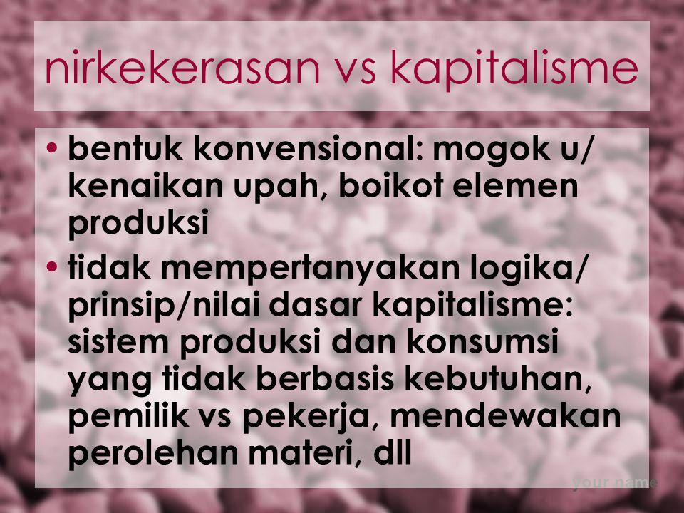 your name nirkekerasan vs kapitalisme bentuk konvensional: mogok u/ kenaikan upah, boikot elemen produksi tidak mempertanyakan logika/ prinsip/nilai dasar kapitalisme: sistem produksi dan konsumsi yang tidak berbasis kebutuhan, pemilik vs pekerja, mendewakan perolehan materi, dll