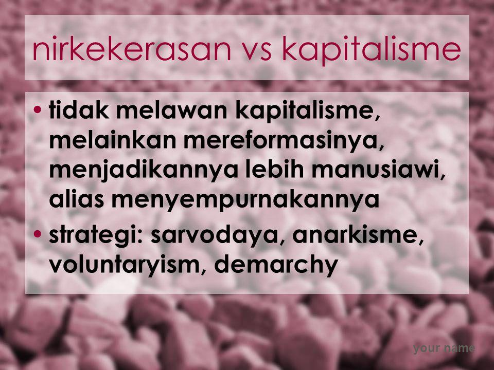 your name nirkekerasan vs kapitalisme tidak melawan kapitalisme, melainkan mereformasinya, menjadikannya lebih manusiawi, alias menyempurnakannya strategi: sarvodaya, anarkisme, voluntaryism, demarchy