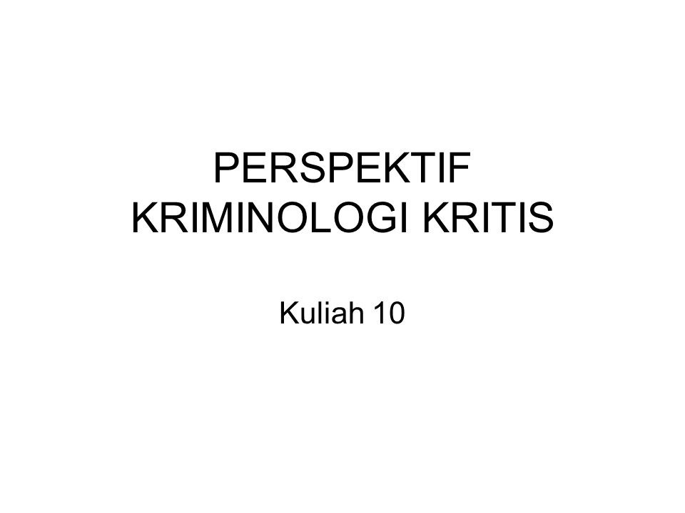 PERSPEKTIF KRIMINOLOGI KRITIS Kuliah 10