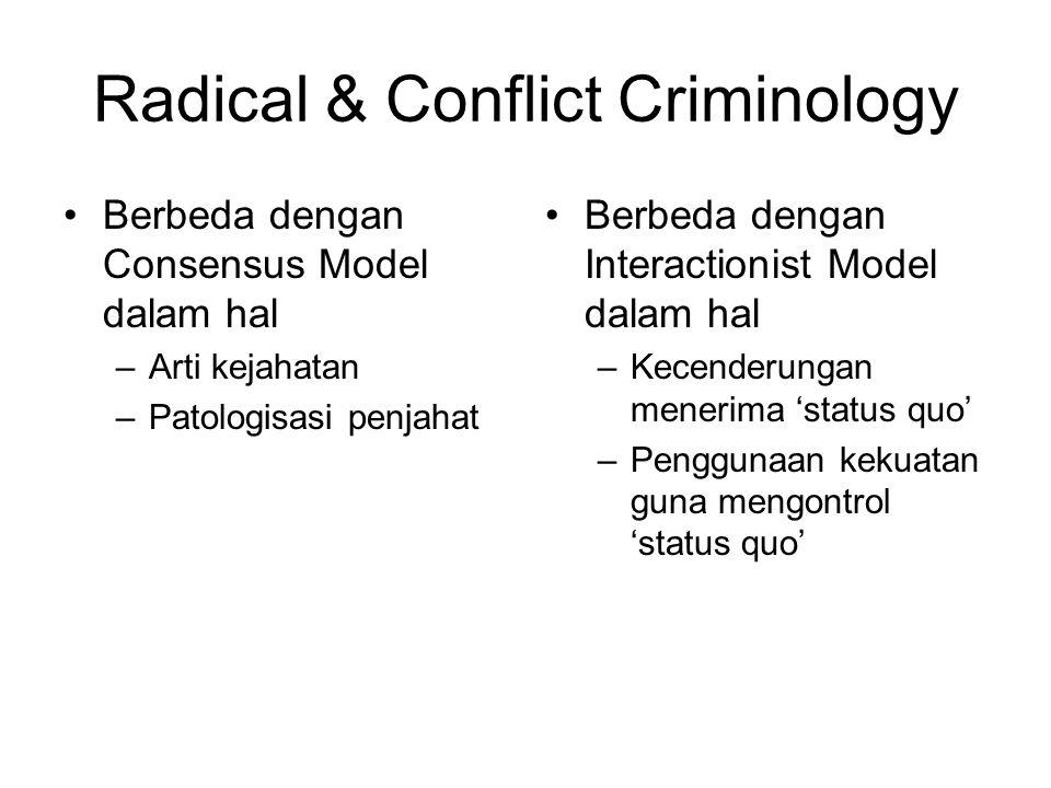 Radical & Conflict Criminology Berbeda dengan Consensus Model dalam hal –Arti kejahatan –Patologisasi penjahat Berbeda dengan Interactionist Model dal