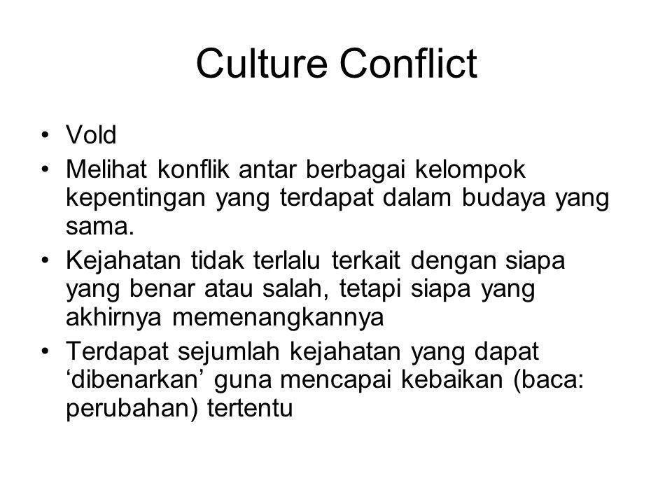 Culture Conflict Vold Melihat konflik antar berbagai kelompok kepentingan yang terdapat dalam budaya yang sama. Kejahatan tidak terlalu terkait dengan