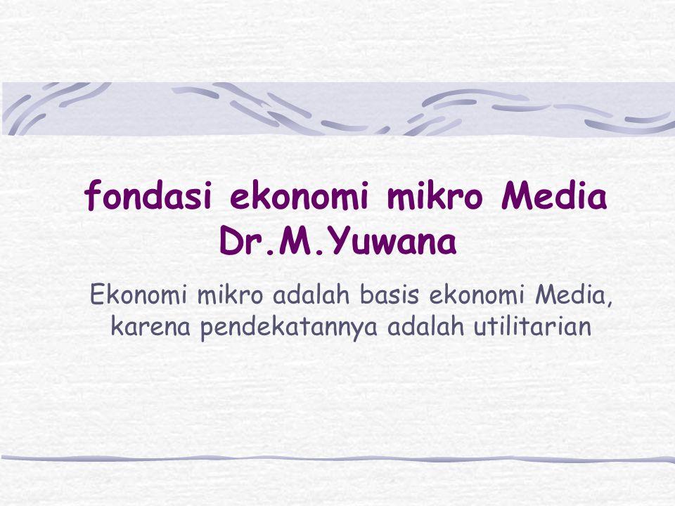 fondasi ekonomi mikro Media Dr.M.Yuwana Ekonomi mikro adalah basis ekonomi Media, karena pendekatannya adalah utilitarian