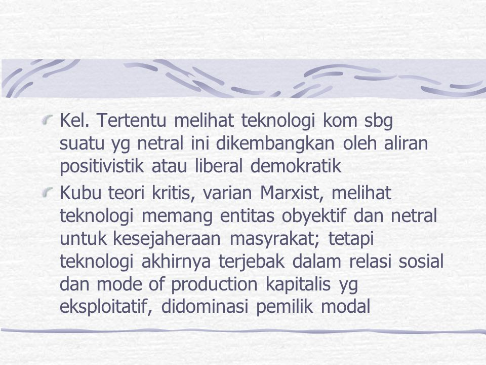 Kel. Tertentu melihat teknologi kom sbg suatu yg netral ini dikembangkan oleh aliran positivistik atau liberal demokratik Kubu teori kritis, varian Ma