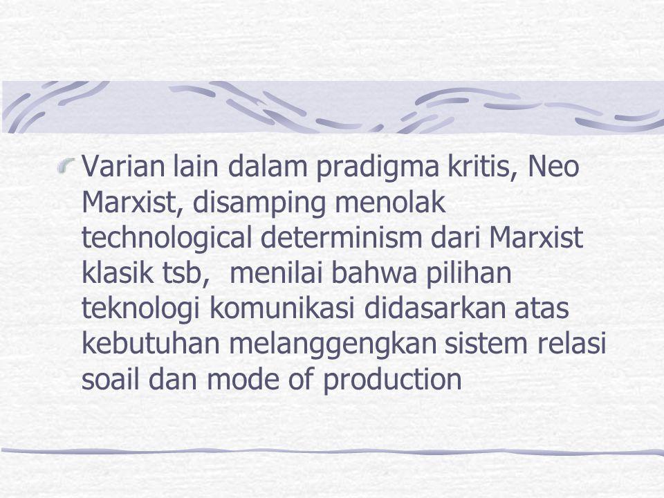 Varian lain dalam pradigma kritis, Neo Marxist, disamping menolak technological determinism dari Marxist klasik tsb, menilai bahwa pilihan teknologi k