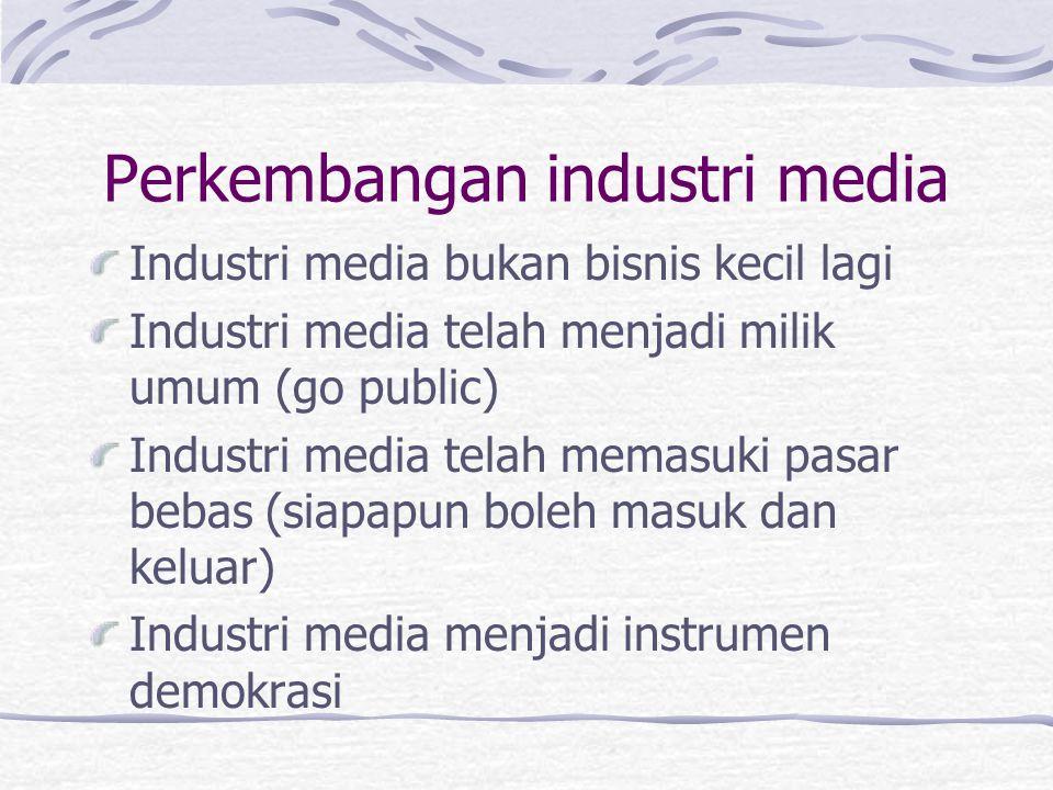 Perkembangan industri media Industri media bukan bisnis kecil lagi Industri media telah menjadi milik umum (go public) Industri media telah memasuki p