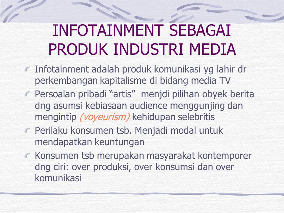 INFOTAINMENT SEBAGAI PRODUK INDUSTRI MEDIA Infotainment adalah produk komunikasi yg lahir dr perkembangan kapitalisme di bidang media TV Persoalan pri