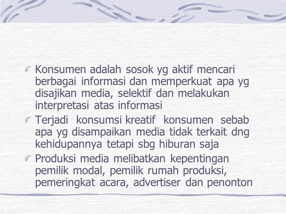 Konsumen adalah sosok yg aktif mencari berbagai informasi dan memperkuat apa yg disajikan media, selektif dan melakukan interpretasi atas informasi Te
