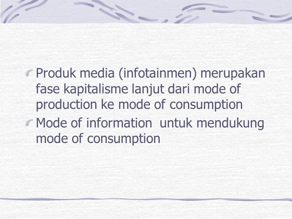 Produk media (infotainmen) merupakan fase kapitalisme lanjut dari mode of production ke mode of consumption Mode of information untuk mendukung mode o
