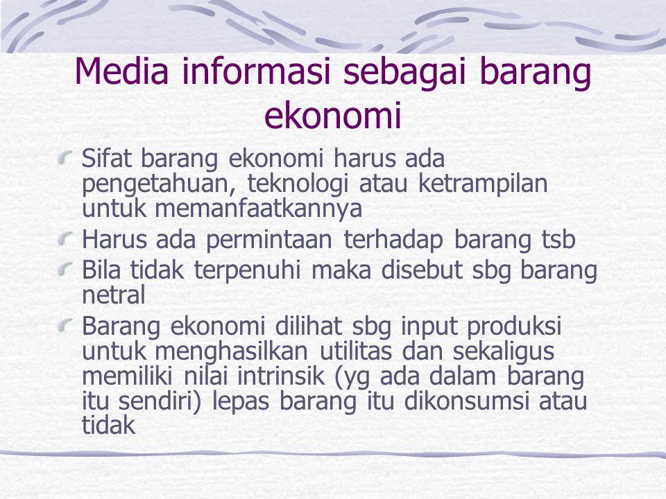 Media informasi sebagai barang ekonomi Sifat barang ekonomi harus ada pengetahuan, teknologi atau ketrampilan untuk memanfaatkannya Harus ada perminta