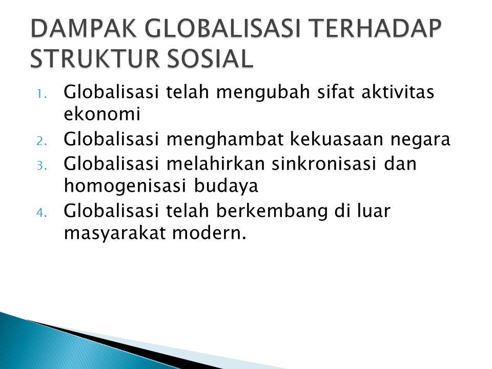 1. Globalisasi telah mengubah sifat aktivitas ekonomi 2. Globalisasi menghambat kekuasaan negara 3. Globalisasi melahirkan sinkronisasi dan homogenisa