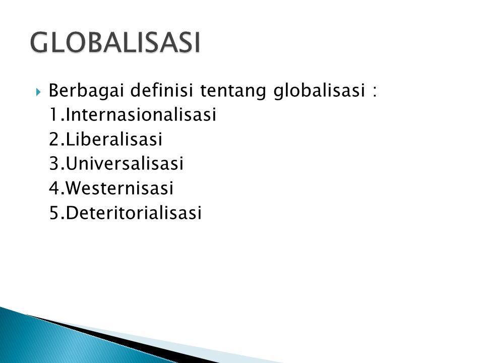  Berbagai definisi tentang globalisasi : 1.Internasionalisasi 2.Liberalisasi 3.Universalisasi 4.Westernisasi 5.Deteritorialisasi