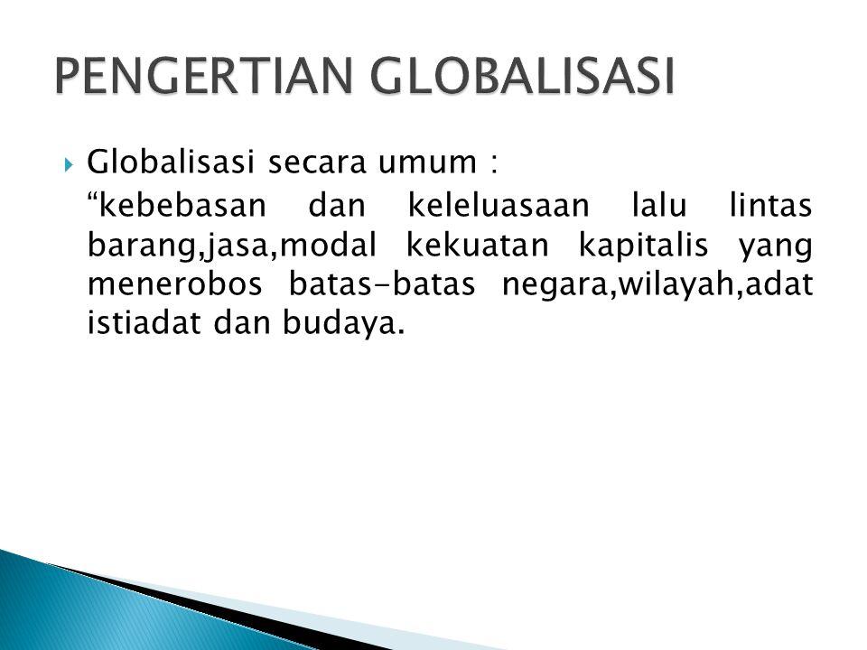 """ Globalisasi secara umum : """"kebebasan dan keleluasaan lalu lintas barang,jasa,modal kekuatan kapitalis yang menerobos batas-batas negara,wilayah,adat"""