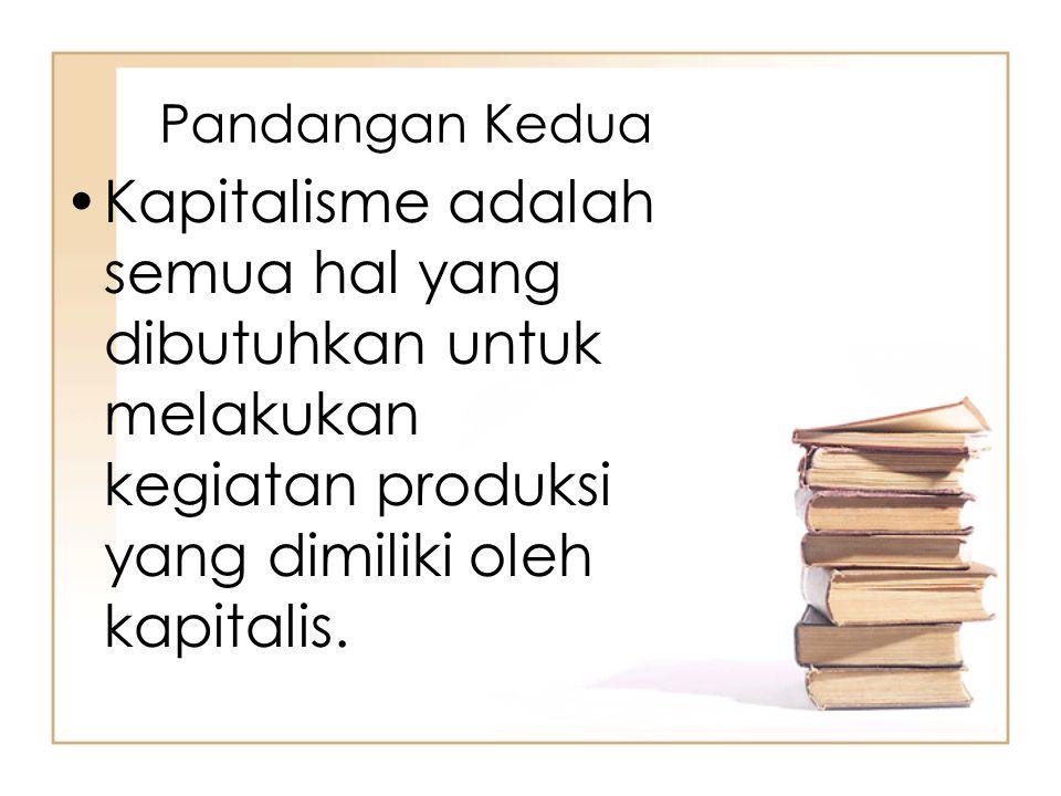 Pandangan Kedua Kapitalisme adalah semua hal yang dibutuhkan untuk melakukan kegiatan produksi yang dimiliki oleh kapitalis.