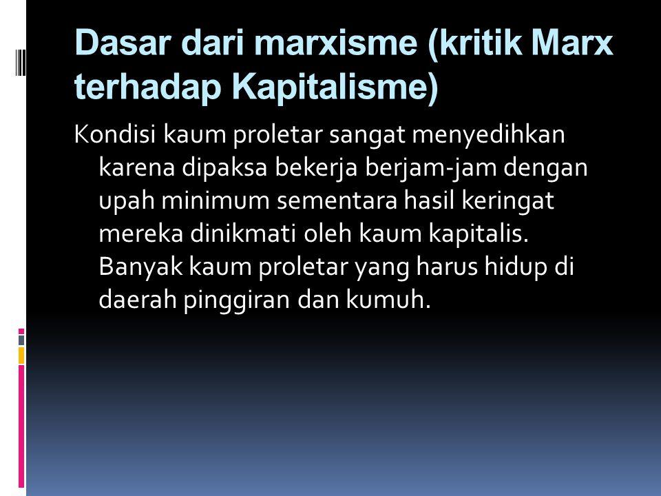 Dasar dari marxisme (kritik Marx terhadap Kapitalisme) Kondisi kaum proletar sangat menyedihkan karena dipaksa bekerja berjam-jam dengan upah minimum