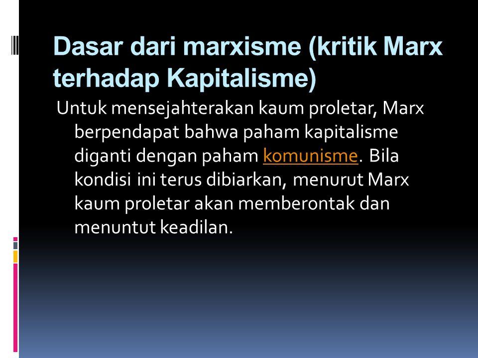 Dasar dari marxisme (kritik Marx terhadap Kapitalisme) Untuk mensejahterakan kaum proletar, Marx berpendapat bahwa paham kapitalisme diganti dengan pa