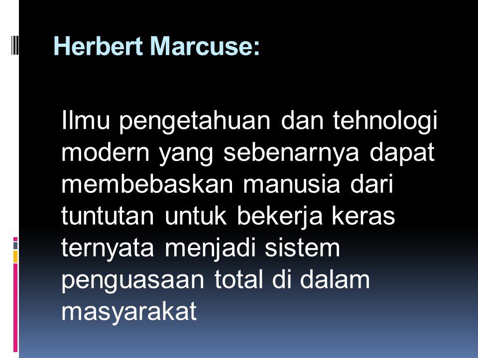 Herbert Marcuse: Ilmu pengetahuan dan tehnologi modern yang sebenarnya dapat membebaskan manusia dari tuntutan untuk bekerja keras ternyata menjadi si