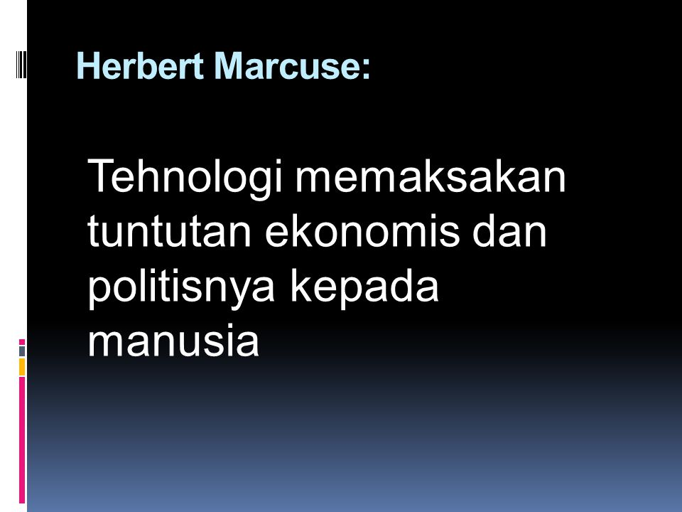 Herbert Marcuse: Tehnologi memaksakan tuntutan ekonomis dan politisnya kepada manusia