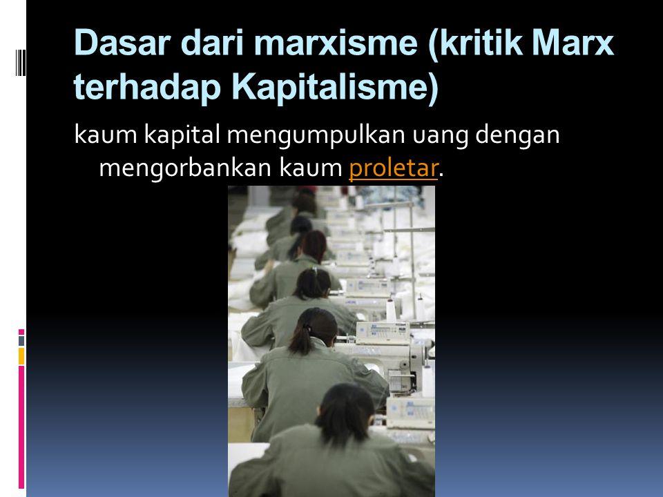 Dasar dari marxisme (kritik Marx terhadap Kapitalisme) kaum kapital mengumpulkan uang dengan mengorbankan kaum proletar.proletar