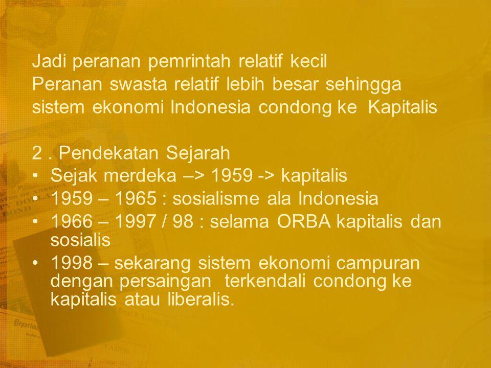 SISTEM EKONOMI INDONESIA yaitu sistem ekonomi campuran antara kapitalis dan sosialis Berapa kadar sosialis atau kapitalisnya ? Ada 2 cara pendekatan 1