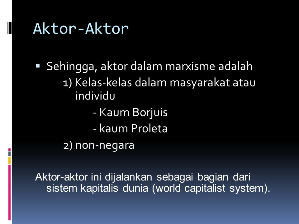 Aktor-Aktor  Sehingga, aktor dalam marxisme adalah 1) Kelas-kelas dalam masyarakat atau individu - Kaum Borjuis - kaum Proleta 2) non-negara Aktor-ak