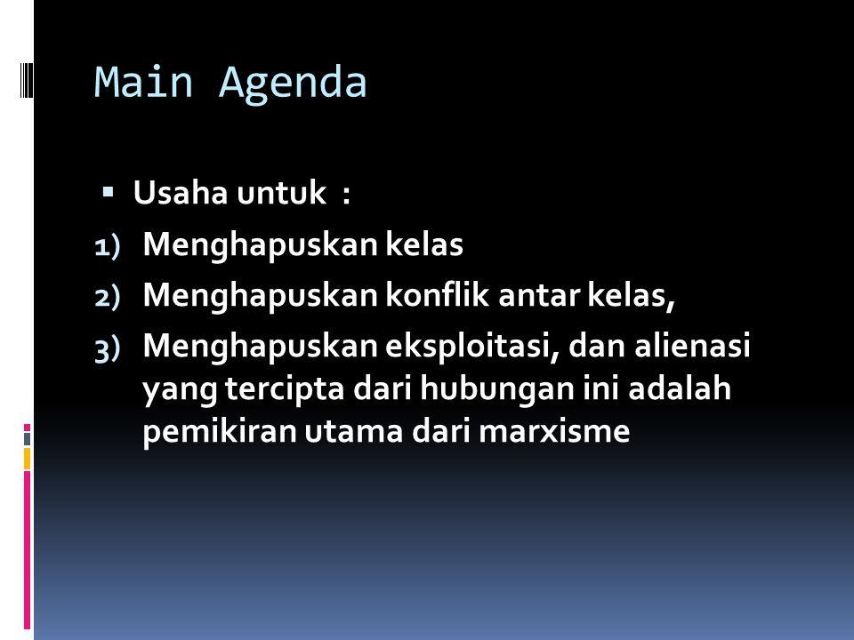 Main Agenda  Usaha untuk : 1) Menghapuskan kelas 2) Menghapuskan konflik antar kelas, 3) Menghapuskan eksploitasi, dan alienasi yang tercipta dari hu